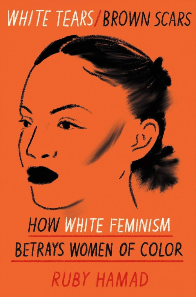 Ruby Hamad - White Tears/Brown Scars: How White Feminism Betrays Women of Color